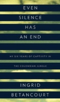 Even Silence Has an End: My Six Years of Captivity in the Colombian Jungle by Ingrid Betancourt